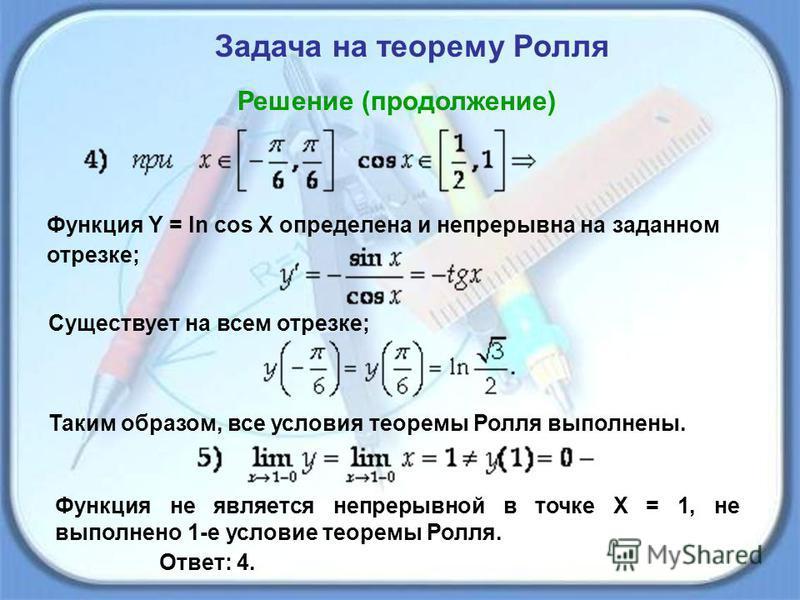 Задача на теорему Ролля Решение (продолжение) Функция Y = ln cos X определена и непрерывна на заданном отрезке; Существует на всем отрезке; Таким образом, все условия теоремы Ролля выполнены. Функция не является непрерывной в точке Х = 1, не выполнен