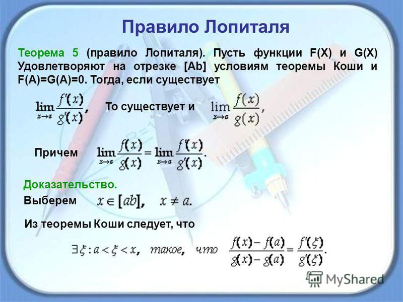 Теорема 5 (правило Лопиталя). Пусть функции F(X) и G(X) Удовлетворяют на отрезке [Ab] условиям теоремы Коши и F(A)=G(A)=0. Тогда, если существует Правило Лопиталя То существует и Причем Доказательство. Выберем Из теоремы Коши следует, что