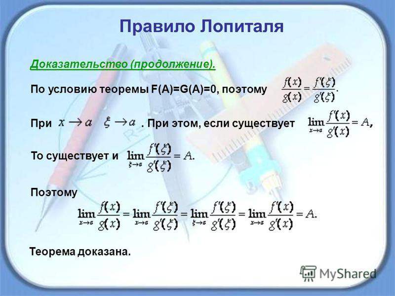 Правило Лопиталя Доказательство (продолжение). По условию теоремы F(A)=G(A)=0, поэтому При. При этом, если существует То существует и Поэтому Теорема доказана.