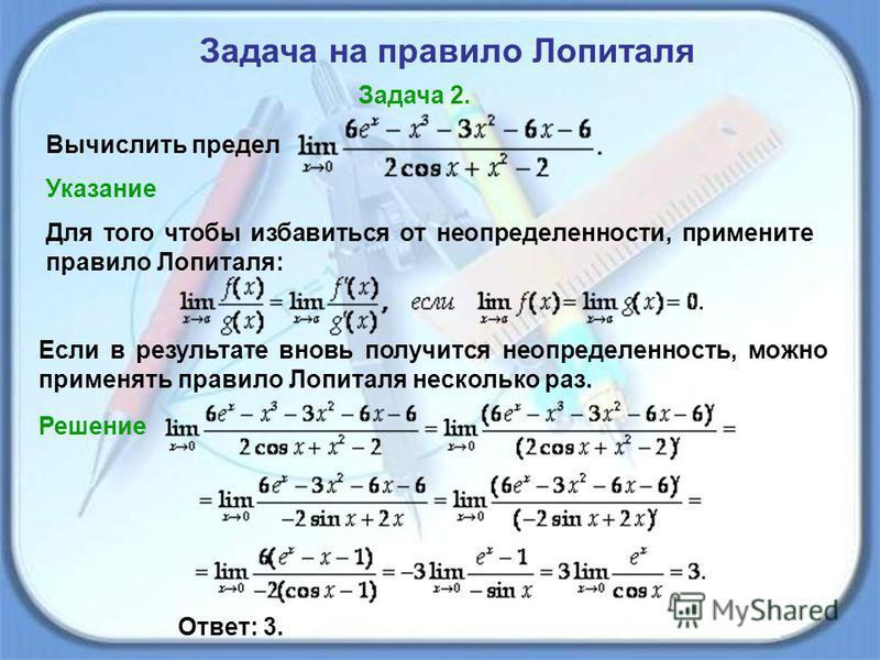 Задача на правило Лопиталя Задача 2. Вычислить предел Указание Для того чтобы избавиться от неопределенности, примените правило Лопиталя: Если в результате вновь получится неопределенность, можно применять правило Лопиталя несколько раз. Решение Отве