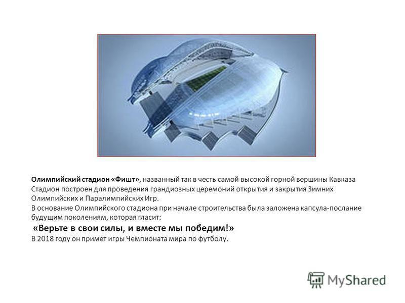 Олимпийский стадион «Фишт», названный так в честь самой высокой горной вершины Кавказа Стадион построен для проведения грандиозных церемоний открытия и закрытия Зимних Олимпийских и Паралимпийских Игр. В основание Олимпийского стадиона при начале стр