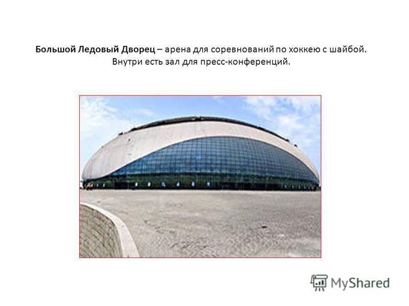 Большой Ледовый Дворец – арена для соревнований по хоккею с шайбой. Внутри есть зал для пресс-конференций.