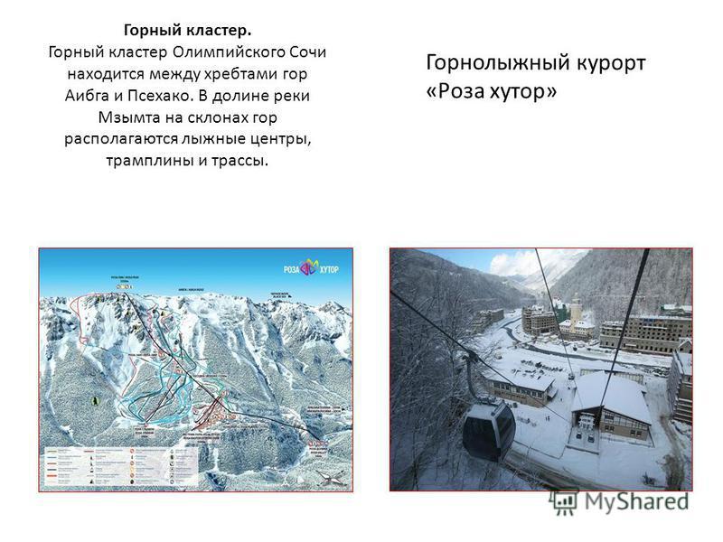Горный кластер. Горный кластер Олимпийского Сочи находится между хребтами гор Аибга и Псехако. В долине реки Мзымта на склонах гор располагаются лыжные центры, трамплины и трассы. Горнолыжный курорт «Роза хутор»