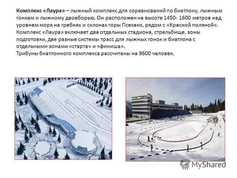 Комплекс «Лаура» – лыжный комплекс для соревнований по биатлону, лыжным гонкам и лыжному двоеборью. Он расположен на высоте 1450- 1600 метров над уровнем моря на гребнях и склонах горы Псехако, рядом с «Красной поляной». Комплекс «Лаура» включает два