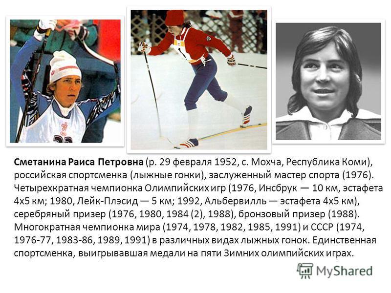Сметанина Раиса Петровна (р. 29 февраля 1952, с. Мохча, Республика Коми), российская спортсменка (лыжные гонки), заслуженный мастер спорта (1976). Четырехкратная чемпионка Олимпийских игр (1976, Инсбрук 10 км, эстафета 4 х 5 км; 1980, Лейк-Плэсид 5 к