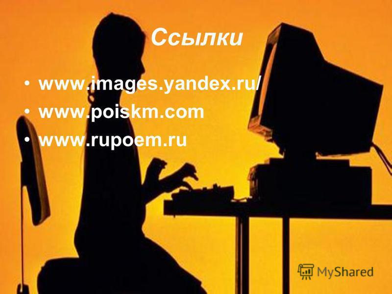 Ссылки www.images.yandex.ru/ www.poiskm.com www.rupoem.ru