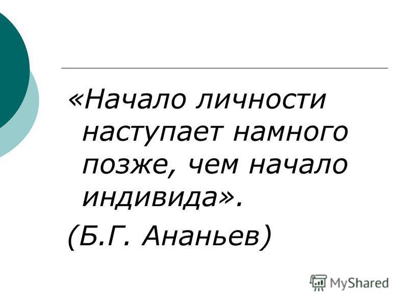 «Начало личности наступает намного позже, чем начало индивида». (Б.Г. Ананьев)