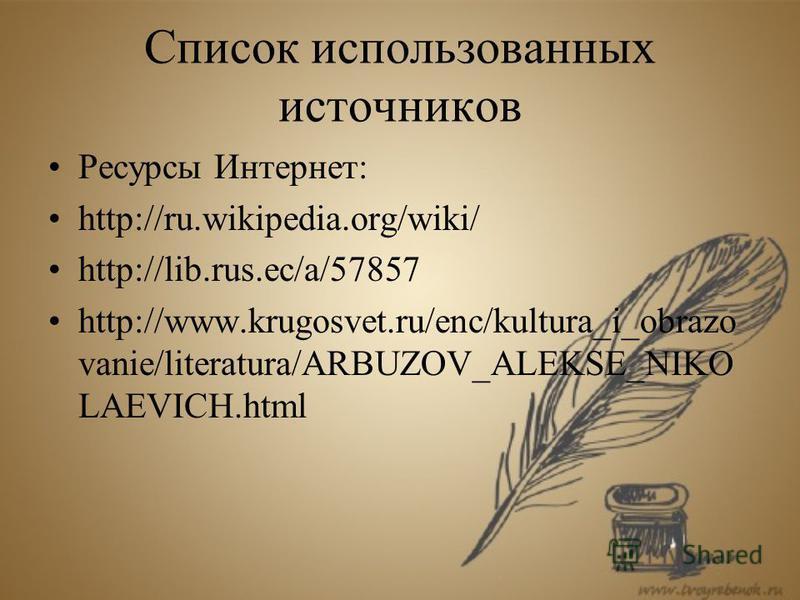 Список использованных источников Ресурсы Интернет: http://ru.wikipedia.org/wiki/ http://lib.rus.ec/a/57857 http://www.krugosvet.ru/enc/kultura_i_obrazo vanie/literatura/ARBUZOV_ALEKSE_NIKO LAEVICH.html