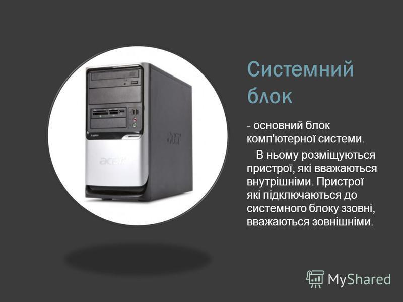 Системний блок - основний блок комп'ютерної системи. В ньому розміщуються пристрої, які вважаються внутрішніми. Пристрої які підключаються до системного блоку ззовні, вважаються зовнішніми.