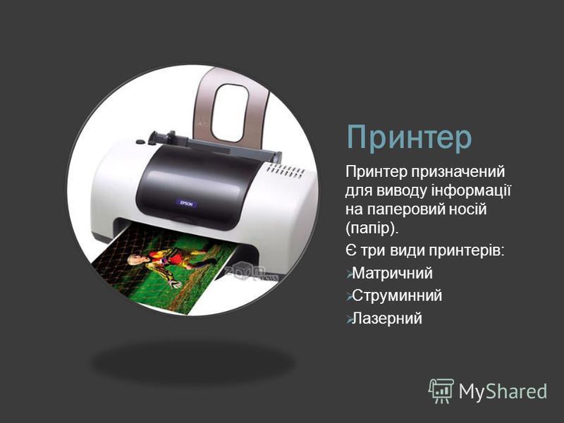 Принтер Принтер призначений для виводу інформації на паперовий носій (папір). Є три види принтерів: Матричний Струминний Лазерний