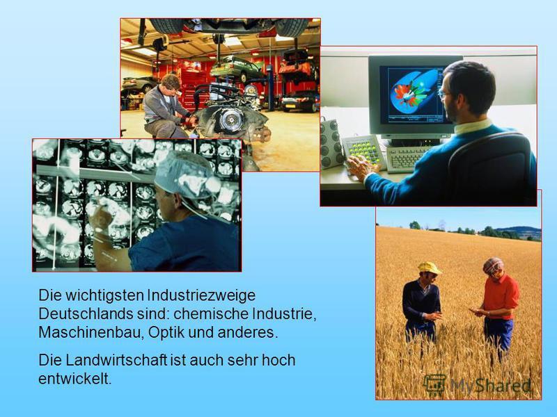 Die wichtigsten Industriezweige Deutschlands sind: chemische Industrie, Maschinenbau, Optik und anderes. Die Landwirtschaft ist auch sehr hoch entwickelt.