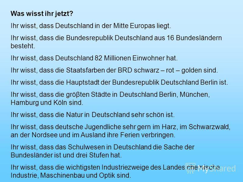 Was wisst ihr jetzt? Ihr wisst, dass Deutschland in der Mitte Europas liegt. Ihr wisst, dass die Bundesrepublik Deutschland aus 16 Bundesländern besteht. Ihr wisst, dass Deutschland 82 Millionen Einwohner hat. Ihr wisst, dass die Staatsfarben der BRD