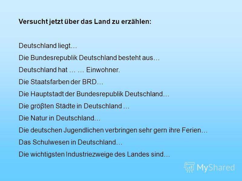 Versucht jetzt über das Land zu erzählen: Deutschland liegt… Die Bundesrepublik Deutschland besteht aus… Deutschland hat … … Einwohner. Die Staatsfarben der BRD… Die Hauptstadt der Bundesrepublik Deutschland… Die gröβten Städte in Deutschland … Die N