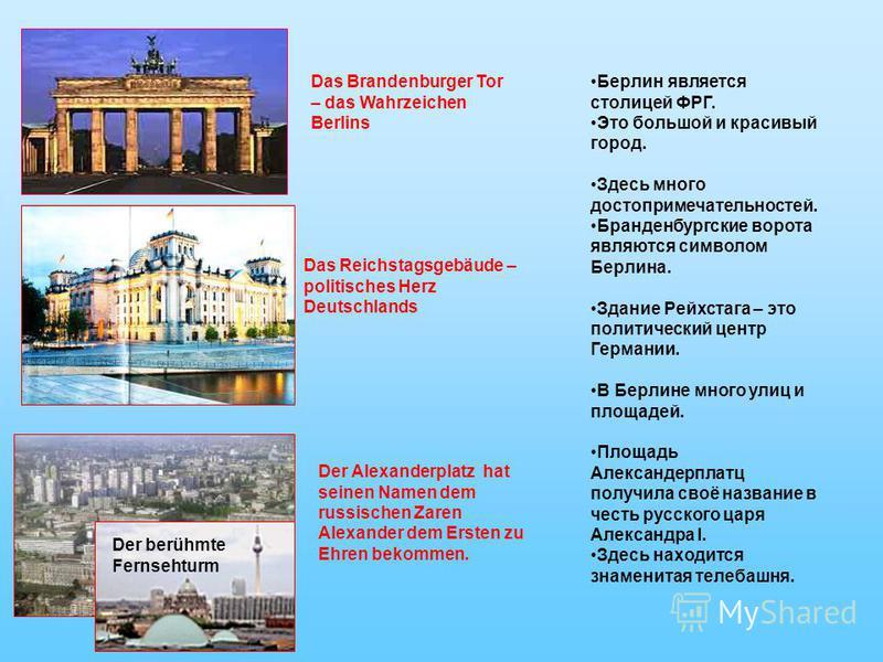 Das Brandenburger Tor – das Wahrzeichen Berlins Das Reichstagsgebäude – politisches Herz Deutschlands Der Alexanderplatz hat seinen Namen dem russischen Zaren Alexander dem Ersten zu Ehren bekommen. Der berühmte Fernsehturm Берлин является столицей Ф