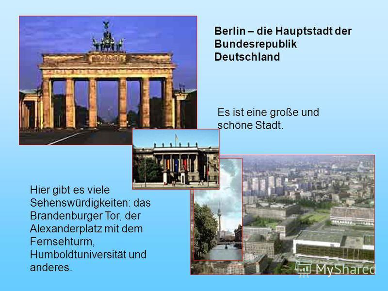 Es ist eine große und schöne Stadt. Hier gibt es viele Sehenswürdigkeiten: das Brandenburger Tor, der Alexanderplatz mit dem Fernsehturm, Humboldtuniversität und anderes. Berlin – die Hauptstadt der Bundesrepublik Deutschland