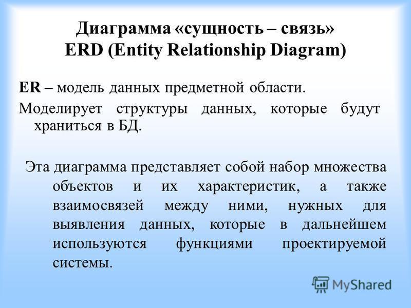 Диаграмма «сущность – связь» ERD (Entity Relationship Diagram) ER – модель данных предметной области. Моделирует структуры данных, которые будут храниться в БД. Эта диаграмма представляет собой набор множества объектов и их характеристик, а также вза