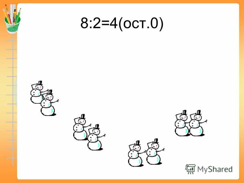 8:2=4(ост.0)