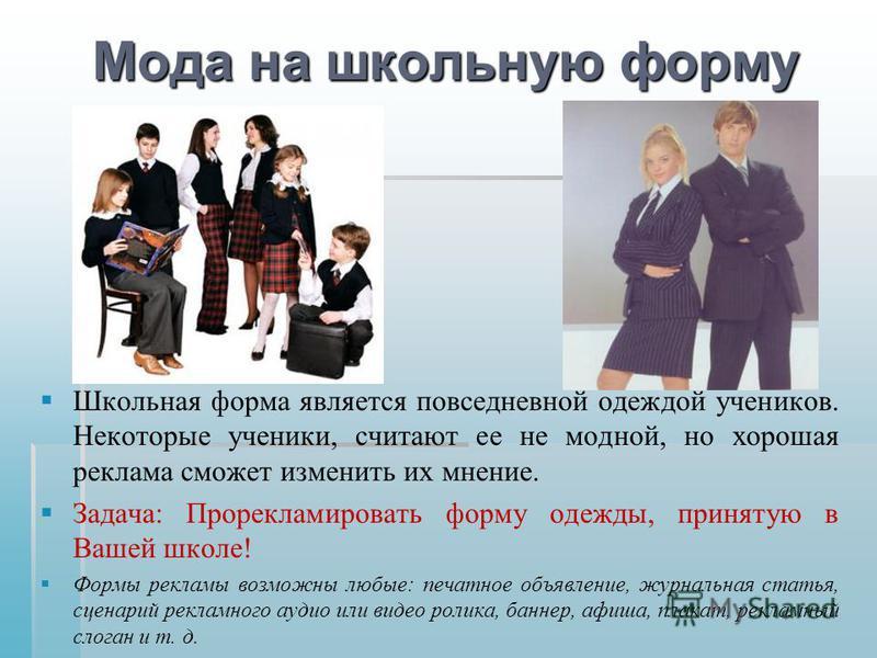 Мода на школьную форму Школьная форма является повседневной одеждой учеников. Некоторые ученики, считают ее не модной, но хорошая реклама сможет изменить их мнение. Задача : Прорекламировать форму одежды, принятую в Вашей школе ! Формы рекламы возмож