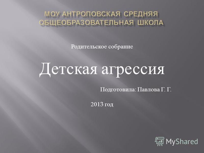 Родительское собрание Детская агрессия Подготовила : Павлова Г. Г. 2013 год