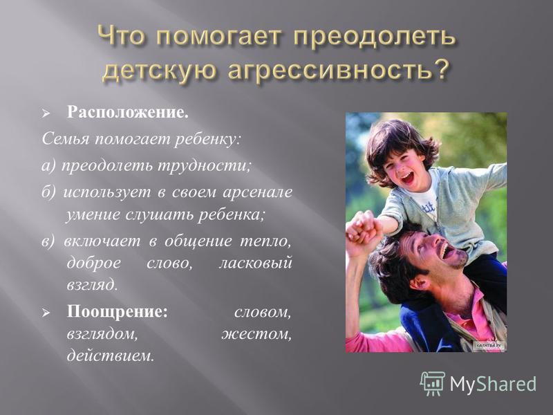 Расположение. Семья помогает ребенку : а ) преодолеть трудности ; б ) использует в своем арсенале умение слушать ребенка ; в ) включает в общение тепло, доброе слово, ласковый взгляд. Поощрение : словом, взглядом, жестом, действием.