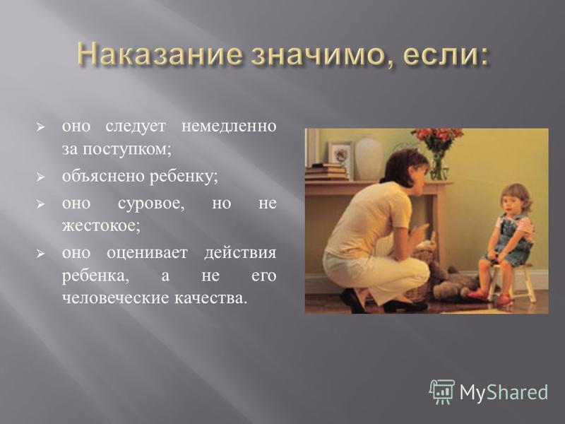 оно следует немедленно за поступком ; объяснено ребенку ; оно суровое, но не жестокое ; оно оценивает действия ребенка, а не его человеческие качества.