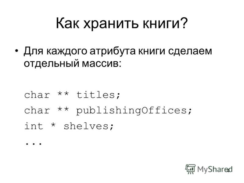 4 Как хранить книги? Для каждого атрибута книги сделаем отдельный массив: char ** titles; char ** publishingOffices; int * shelves;...