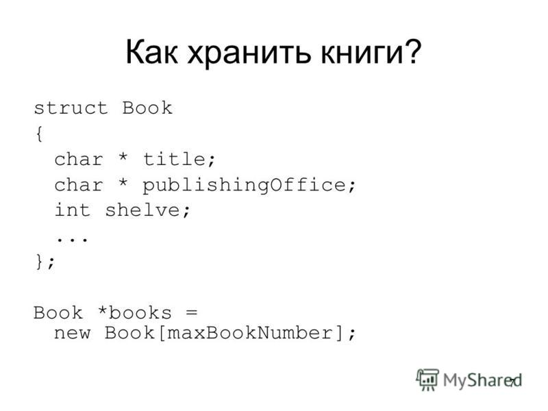 7 Как хранить книги? struct Book { char * title; char * publishingOffice; int shelve;... }; Book *books = new Book[maxBookNumber];