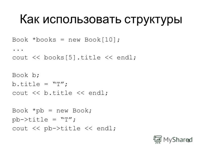 8 Как использовать структуры Book *books = new Book[10];... cout << books[5].title << endl; Book b; b.title = T; cout << b.title << endl; Book *pb = new Book; pb->title = T; cout title << endl;