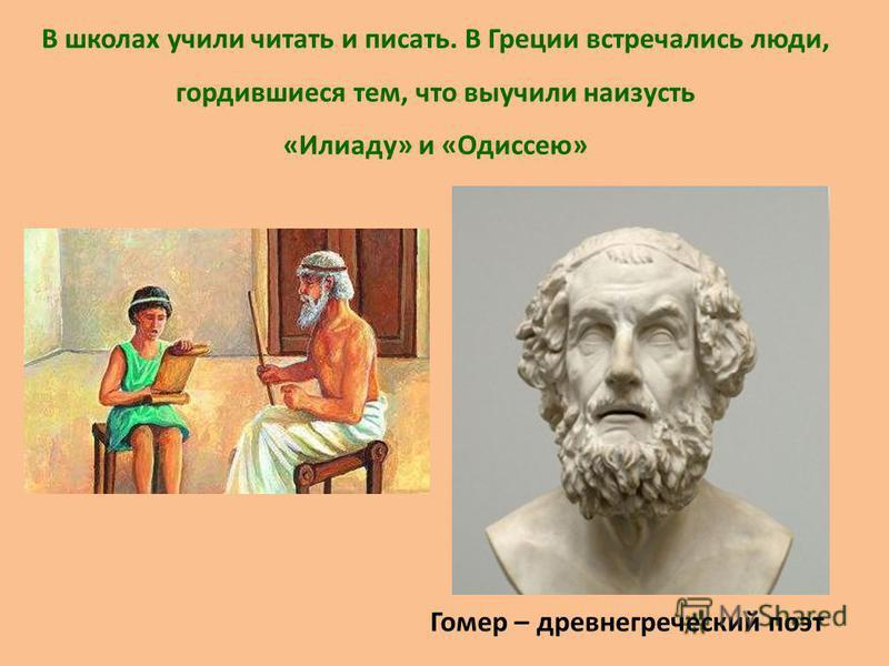 В школах учили читать и писать. В Греции встречались люди, гордившиеся тем, что выучили наизусть «Илиаду» и «Одиссею» Гомер – древнегреческий поэт