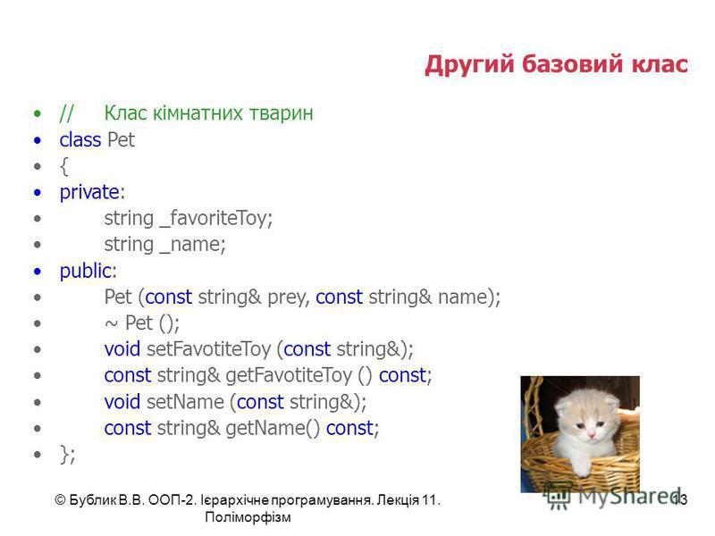 © Бублик В.В. ООП-2. Ієрархічне програмування. Лекція 11. Поліморфізм 13 //Клас кімнатних тварин class Pet { private: string _favoriteToy; string _name; public: Pet (const string& prey, const string& name); ~ Pet (); void setFavotiteToy (const string