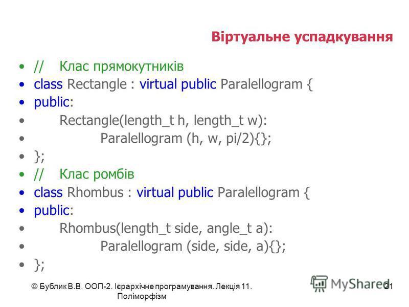 © Бублик В.В. ООП-2. Ієрархічне програмування. Лекція 11. Поліморфізм 21 Віртуальне успадкування //Клас прямокутників class Rectangle : virtual public Paralellogram { public: Rectangle(length_t h, length_t w): Paralellogram (h, w, pi/2){}; }; //Клас