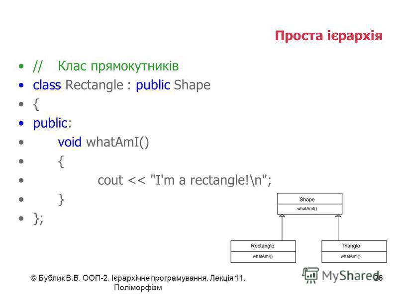 © Бублик В.В. ООП-2. Ієрархічне програмування. Лекція 11. Поліморфізм 26 Проста ієрархія //Клас прямокутників class Rectangle : public Shape { public: void whatAmI() { cout << I'm a rectangle!\n; } };