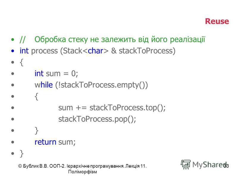 © Бублик В.В. ООП-2. Ієрархічне програмування. Лекція 11. Поліморфізм 33 Reuse //Обробка стеку не залежить від його реалізації int process (Stack & stackToProcess) { int sum = 0; while (!stackToProcess.empty()) { sum += stackToProcess.top(); stackToP