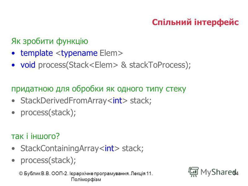 © Бублик В.В. ООП-2. Ієрархічне програмування. Лекція 11. Поліморфізм 34 Спільний інтерфейс Як зробити функцію template void process(Stack & stackToProcess); придатною для обробки як одного типу стеку StackDerivedFromArray stack; process(stack); так
