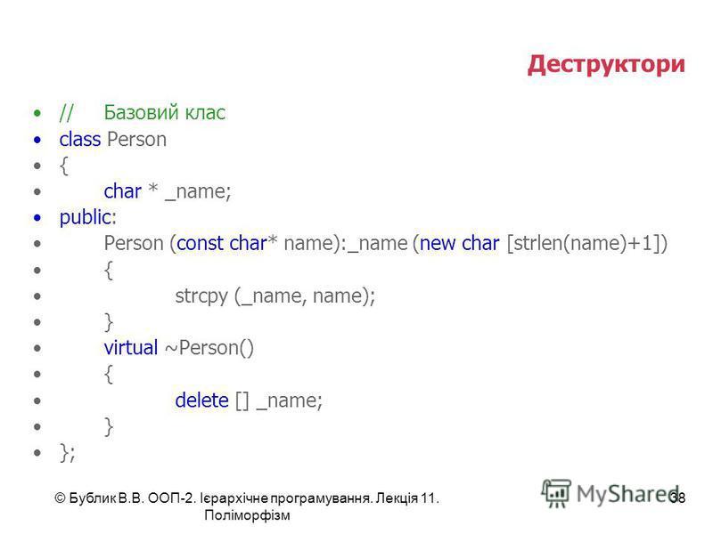 © Бублик В.В. ООП-2. Ієрархічне програмування. Лекція 11. Поліморфізм 38 Деструктори //Базовий клас class Person { char * _name; public: Person (const char* name):_name (new char [strlen(name)+1]) { strcpy (_name, name); } virtual ~Person() { delete