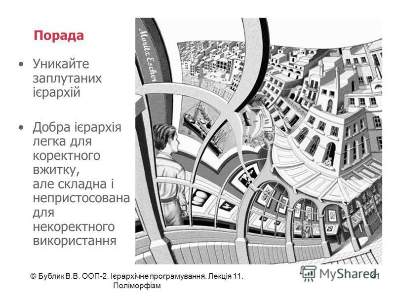 © Бублик В.В. ООП-2. Ієрархічне програмування. Лекція 11. Поліморфізм 41 Порада Уникайте заплутаних ієрархій Добра ієрархія легка для коректного вжитку, але складна і непристосована для некоректного використання Moritz Escher