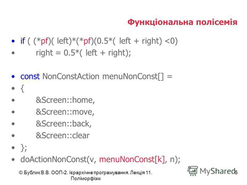 © Бублик В.В. ООП-2. Ієрархічне програмування. Лекція 11. Поліморфізм 5 Функціональна полісемія if ( (*pf)( left)*(*pf)(0.5*( left + right) <0) right = 0.5*( left + right); const NonConstAction menuNonConst[] = { &Screen::home, &Screen::move, &Screen