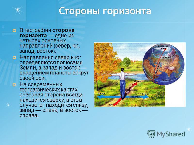 Стороны горизонта В географии сторона горизонта одно из четырёх основных направлений ( север, юг, запад, восток ). Направления север и юг определяются полюсами Земли, а запад и восток вращением планеты вокруг своей оси. На современных географических