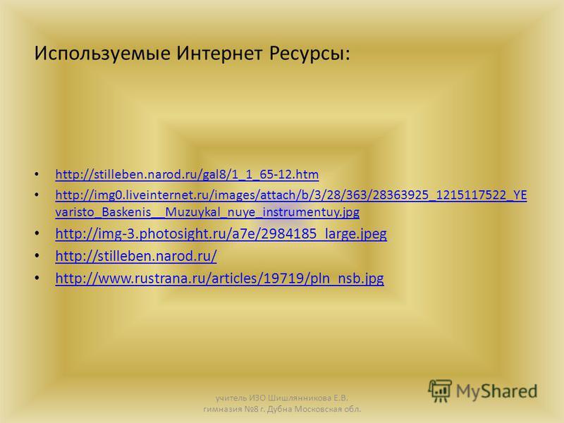 Используемые Интернет Ресурсы: http://stilleben.narod.ru/gal8/1_1_65-12. htm http://img0.liveinternet.ru/images/attach/b/3/28/363/28363925_1215117522_YE varisto_Baskenis__Muzuykal_nuye_instrumentuy.jpg http://img0.liveinternet.ru/images/attach/b/3/28