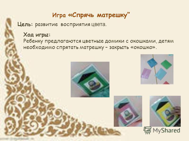 Игра «Спрячь матрешку Цель: развитие восприятия цвета. Ход игры: Ребенку предлагаются цветные домики с окошками, детям необходимо спрятать матрешку – закрыть «окошко».