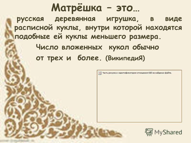 Матрёшка – это… русская деревянная игрушка, в виде расписной куклы, внутри которой находятся подобные ей куклы меньшего размера. Число вложенных кукол обычно от трех и более. (ВикипедиЯ)
