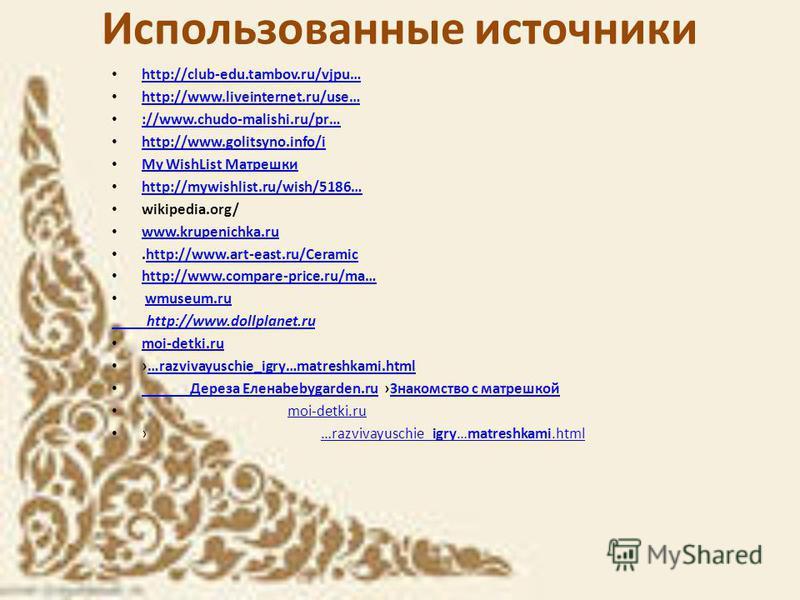Использованные источники http://club-edu.tambov.ru/vjpu… http://www.liveinternet.ru/use… ://www.chudo-malishi.ru/pr… ://www.chudo-malishi.ru/pr… http://www.golitsyno.info/i My WishList Матрешки http://mywishlist.ru/wish/5186… wikipedia.org/ www.krupe