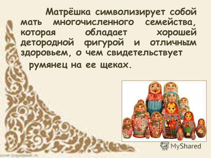 Матрёшка символизирует собой мать многочисленного семейства, которая обладает хорошей детородной фигурой и отличным здоровьем, о чем свидетельствует румянец на ее щеках.