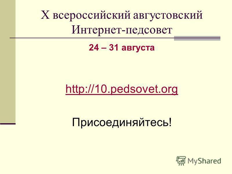 Х всероссийский августовский Интернет-педсовет 24 – 31 августа http://10.pedsovet.org Присоединяйтесь!