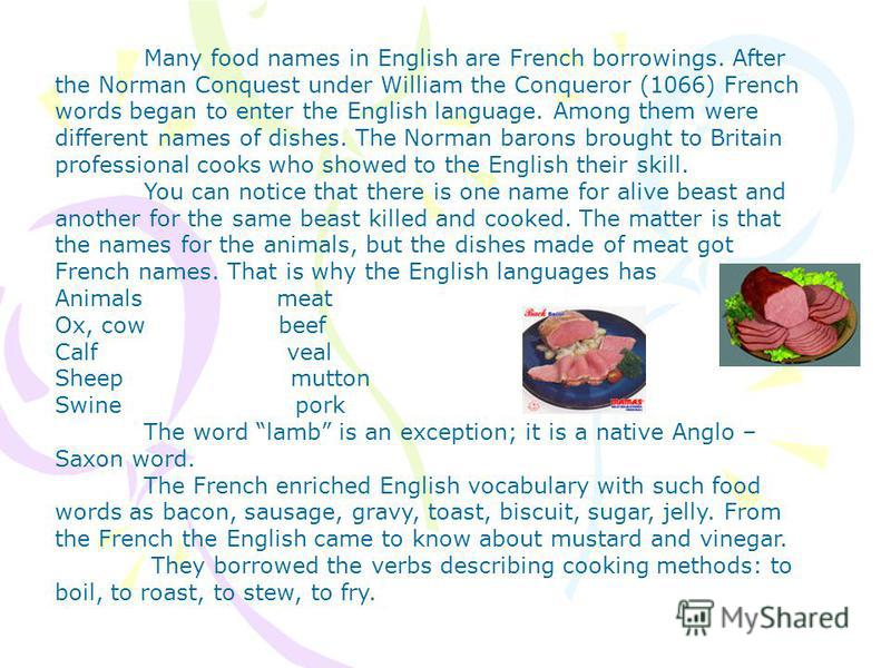 Many food names in English are French borrowings. After the Norman Conquest under William the Conqueror (1066) French words began to enter the English language. Among them were different names of dishes. The Norman barons brought to Britain professio