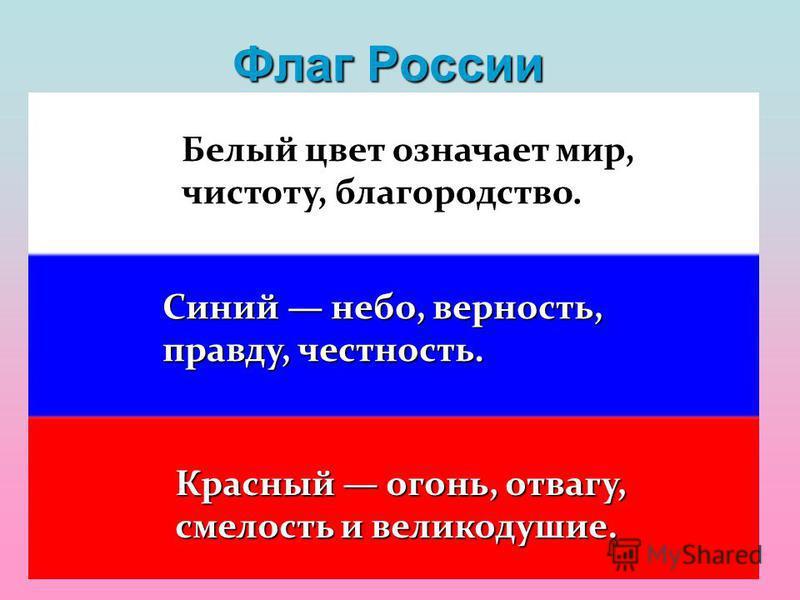 Флаг России Белый цвет означает мир, чистоту, благородство. Синий небо, верность, правду, честность. Красный огонь, отвагу, смелость и великодушие.