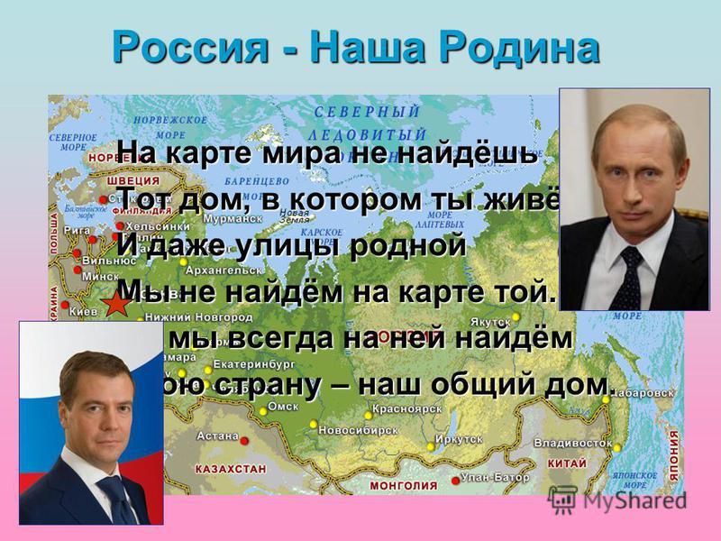 Россия - Наша Родина На карте мира не найдёшь Тот дом, в котором ты живёшь, И даже улицы родной Мы не найдём на карте той. Но мы всегда на ней найдём Свою страну – наш общий дом.