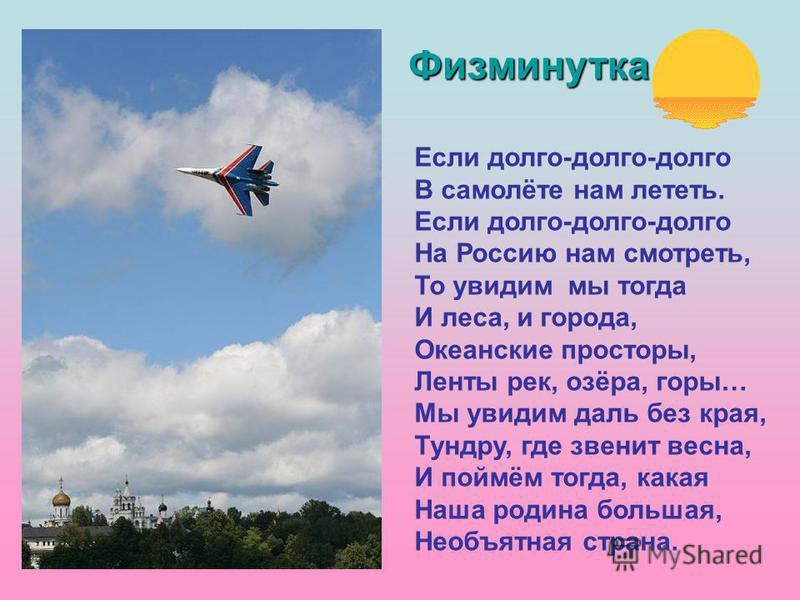 Если долго-долго-долго В самолёте нам лететь. Если долго-долго-долго На Россию нам смотреть, То увидим мы тогда И леса, и города, Океанские просторы, Ленты рек, озёра, горы… Мы увидим даль без края, Тундру, где звенит весна, И поймём тогда, какая Наш