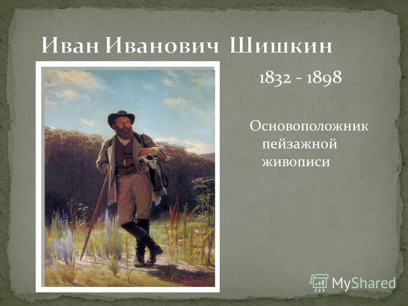 Основоположник пейзажной живописи 1832 - 1898