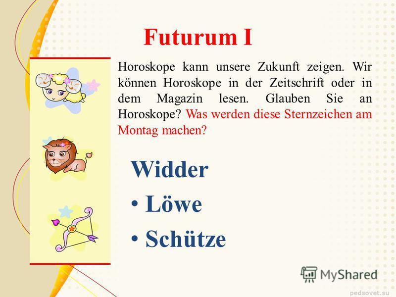 Futurum I Horoskope kann unsere Zukunft zeigen. Wir können Horoskope in der Zeitschrift oder in dem Magazin lesen. Glauben Sie an Horoskope? Was werden diese Sternzeichen am Montag machen? Widder Löwe Schütze